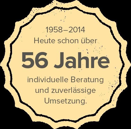 1958–2014 – Heute schon über 56 Jahre individuelle Beratung und zuverlässige Umsetzung.