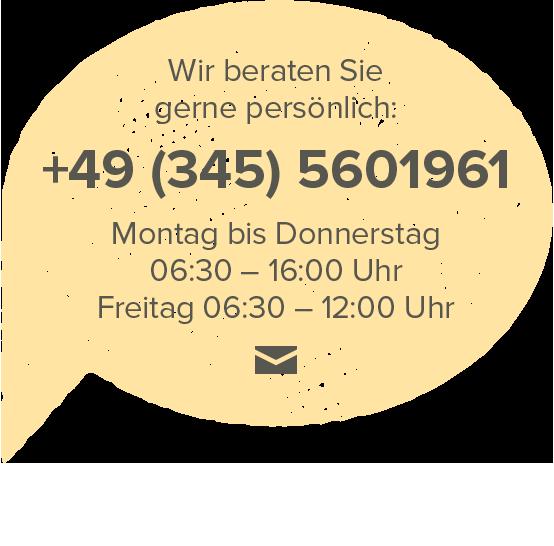 Wir beraten Sie gerne persönlich: +49 (345) 5601961, Montag bis Donnerstag 06:30 – 16:00 Uhr, Freitag 06:30 – 12:00 Uhr