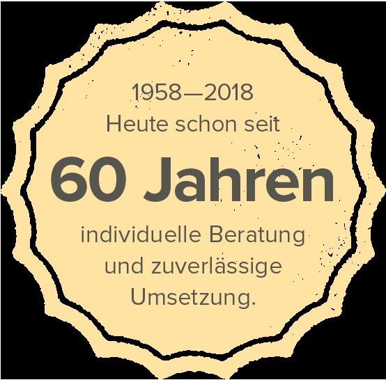 1958–2018 – Heute schon über 60 Jahre individuelle Beratung und zuverlässige Umsetzung.